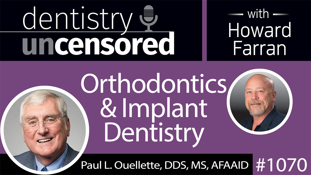 1070 Orthodontics & Implant Dentistry with Paul L. Ouellette, DDS, MS, AFAAID : Dentistry Uncensored with Howard Farran