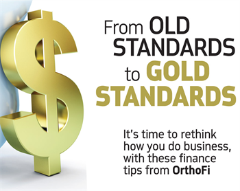 Corporate Profile: From Old Standards to Gold Standards by Kyle Patton, associate editor, Orthotown magazine OrthoFi's president and CEO, Dave Ternan, and Dr. Jamie Reynolds, a diplomate of the American Board of Orthodontics, share some finance tips to help rethink how you do business.