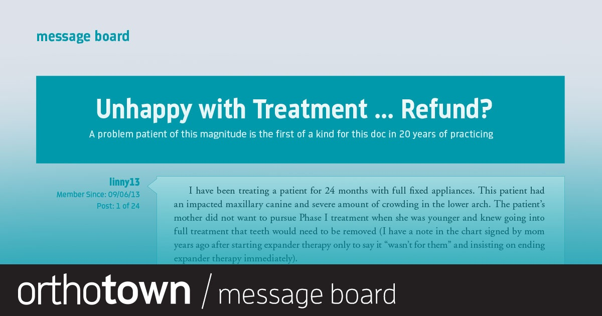 Unhappy with  Treatment … Refund? What do you do when the mother of a patient whom you've treated for 24 months decides she wants a refund?