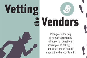 Vetting the Vendors Some SEO companies will promise the moon on a silver platter, but industry expert Amy Racher explains why practice owners should be cautious about overly ambitious claims—and how those results might hurt your reputation in the long run.