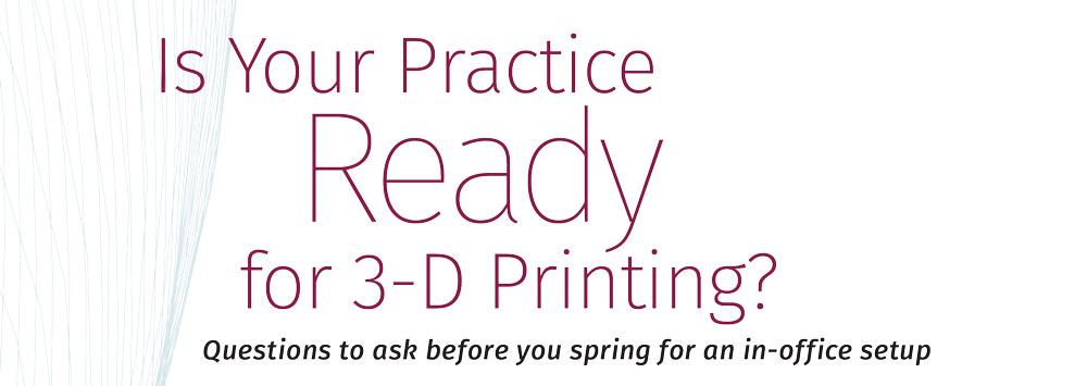Header: Is Your Practice Ready for 3-D Printing?
