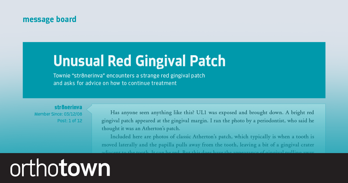 "Unusual Red Gingival Patch Townie ""str8nerinva"" encounters a strange red gingival patch and asks for advice on how to continue treatment."